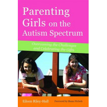 Parenting Girls on the Autism Spectrum: Overcoming the Challenges and Celebrating the Gifts by Eileen Riley-Hall, 9781849058933