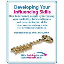 Developing Your Influencing Skills: How to Influence People by Increasing Your Credibility, Trustworthiness  and Communication Skills.: Lots of Exercises and Case Studies and Free Downloadable Workbook. by Deborah Dalley, 9781849370226