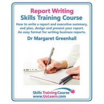 Report Writing Skills Training Course - How to Write a Report and Executive Summary,  and Plan, Design and Present Your Report - An Easy Format for Writing Business Reports: Lots of Exercises and Free Downloadable Workbook by Margaret Greenhall, 978184937