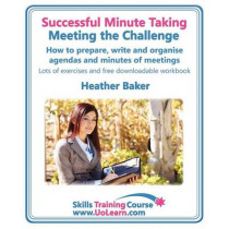 Successful Minute Taking - Meeting the Challenge; How to Prepare, Write and Organise Agendas and Minutes of Meetings: Learn to Take Notes and Write Minutes of Meetings - Your Role as the Minute Taker and How You Interact with the Chair and Other Attendees