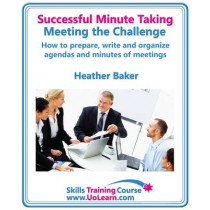 Successful Minute Taking and Writing - How to Prepare, Organize and Write Minutes of Meetings and Agendas - Learn to Take Notes and Write Minutes of Meetings - Your Role as the Minute Taker and How You: Improve Your Writing Skills - a Skills Training Cour