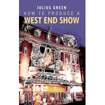 How to Produce a West End Show by Julius Green, 9781849430258