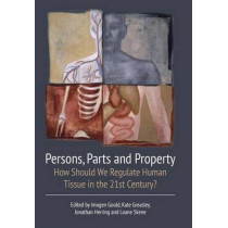Persons, Parts and Property: How Should we Regulate Human Tissue in the 21st Century? by Imogen Goold, 9781849465465