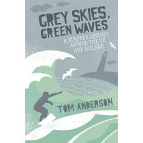Grey Skies, Green Waves: A Surfer's Journey Around the UK and Ireland by Tom Anderson, 9781849530415