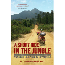 A Short Ride in the Jungle: The Ho Chi Minh Trail by Motorcycle by Antonia Bolingbroke-Kent, 9781849535434