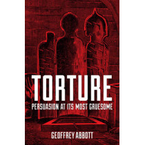 Torture: Persuasion at its Most Gruesome by Geoffrey Abbott, 9781849538800