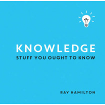 Knowledge: Stuff You Ought to Know by Ray Hamilton, 9781849538893