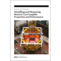 Modelling and Measuring Reactor Core Graphite Properties and Performance by Gareth B. Neighbour, 9781849733908
