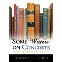 Some Writers on Concrete: The Literature of Reinforced Concrete, 1897-1935 by Edwin A. R. Trout, 9781849950503