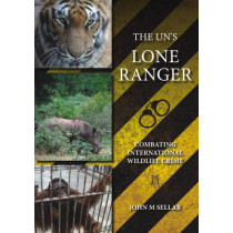 The UN's Lone Ranger: Combating international wildlife crime by John M. Sellar, 9781849951036