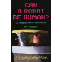 Can a Robot be Human?: 33 Perplexing Philosophy Puzzles by Peter Cave, 9781851686476