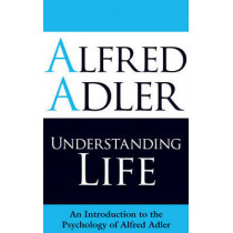 Understanding Life: An Introduction to the Psychology of Alfred Adler by Alfred Adler, 9781851686971