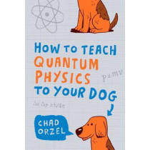 How to Teach Quantum Physics to Your Dog by Chad Orzel, 9781851687794