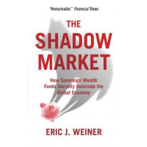 The Shadow Market: How Sovereign Wealth Funds Secretly Dominate the Global Economy by Eric J. Weiner, 9781851688227