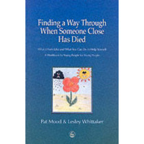 Finding a Way Through When Someone Close has Died: What it Feels Like and What You Can Do to Help Yourself: a Workbook by Young People for Young People by Pat Mood, 9781853029202