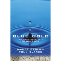 Blue Gold: The Battle Against Corporate Theft of the World's Water by Maude Barlow, 9781853839375