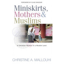Miniskirts, Mothers & Muslims: A Christian Woman in a Muslim Land by Christine A. Mallouhi, 9781854246622