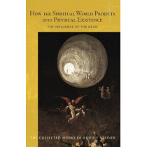How the Spiritual World Projects into Physical Existence: The Influence of the Dead by Rudolf Steiner, 9781855844049