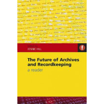 The Future of Archives and Recordkeeping: A Reader by Jennie Hill, 9781856046664