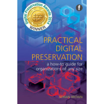 Practical Digital Preservation: A How-to Guide for Organizations of Any Size by Adrian Brown, 9781856047555