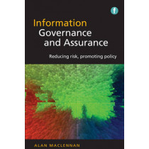 Information Governance and Assurance: Reducing Risk, Promoting Policy by Alan MacLennan, 9781856049405