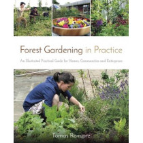 Forest Gardening in Practice: An Illustrated Practical Guide for Homes, Communities and Enterprises by Tomas Remiarz, 9781856232937