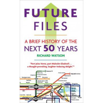 Future Files: A Brief History of the Next 50 Years by Richard Watson, 9781857885347