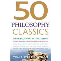 50 Philosophy Classics: Thinking, Being, Acting Seeing - Profound Insights and Powerful Thinking from Fifty Key Books by Tom Butler-Bowdon, 9781857885965