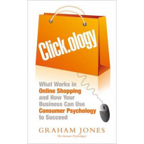 Clickology: What Works in Online Shopping and How Your Business can use Consumer Psychology to Succeed by Graham Jones, 9781857886047