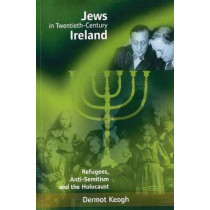 Jews in Twentieth-century Ireland: Refugees, Antisemitism and the Holocaust by Dermot Keogh, 9781859181508