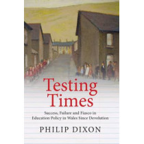 Testing Times: Success, Failure and Fiasco in Welsh Education Policy Since Devolution by Philip Dixon, 9781860571244