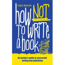 How Not To Write A Book: An insider's guide to successful writing and publishing for beginners by Chris Newton, 9781861514097