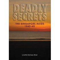 Deadly Secrets: The Singapore Raids 1942-45 by Lynette Ramsay Silver, 9781863514101