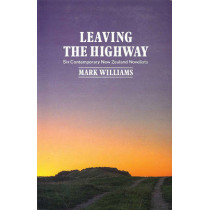 Leaving the Highway: Six Contemporary New Zealand Novelists by Mark Williams, 9781869400446