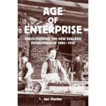 The Age of Enterprise: Rediscovering the New Zealand Entrepreneur 1880-1910 by Ian Hunter, 9781869403812