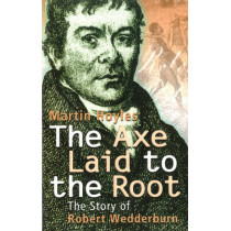 The Axe Laid To The Root: The Story of Robert Wedderburn by Martin Hoyles, 9781870518987