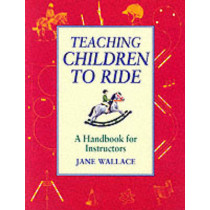 Teaching Children to Ride: A Handbook for Instuctors by Jane Wallace, 9781872119434
