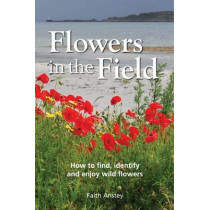 Flowers in the Field: How to Find, Identify and Enjoy Wild Flowers by Faith Anstey, 9781873580806
