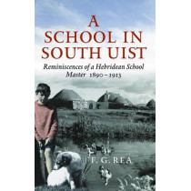 A School in South Uist: Reminiscences of a Hebridean Schoolmaster, 1890-1913 by F.G. Rea, 9781874744870
