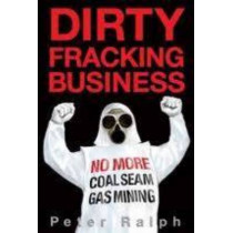 Dirty Fracking Business: No More Coal Seam Gas Mining by Peter Ralph, 9781877096228