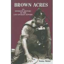 Brown Acres: An Intimate History of the Los Angeles Sewers by Anna Sklar, 9781883318758