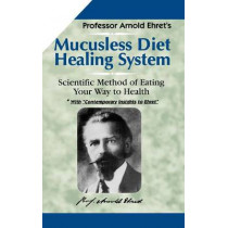 Mucusless Diet Healing System: Scientific Method of Eating Your Way to Health by Arnold Ehret, 9781884772009