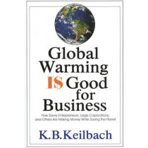Global Warming is Good for Business by K.B. Keilbach, 9781884956881
