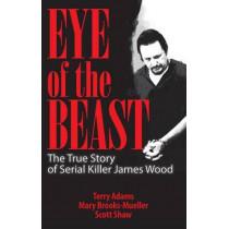 Eye of the Beast: The True Story of Serial Killer James Wood by Terry Adams, 9781886039322