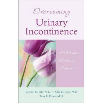 Overcoming Urinary Incontinence: A Woman's Guide to Treatment by Michael H. Safir, 9781886039872