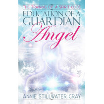 Education of a Guardian Angel: Knowing Guides and Developing Relationships with Them by Annie Stillwater Gray, 9781886940475