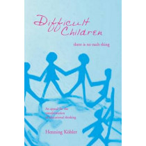 Difficult Children: There Is No Such Thing: An Appeal for the Transformation of Educational Thinking by Henning Kohler, 9781888365443