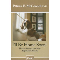 I'll Be Home Soon: How to Prevent and Treat Separation Anxiety by Patricia B McConnell, 9781891767050