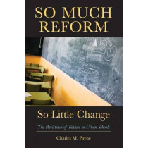 So Much Reform, So Little Change: The Persistence of Failure in Urban Schools by Charles M. Payne, 9781891792885