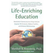 Life-Enriching Education: Nonviolent Communication Helps Schools Improve Performance, Reduce Conflict, and Enhance Relationships by Marshall B. Rosenberg, 9781892005052